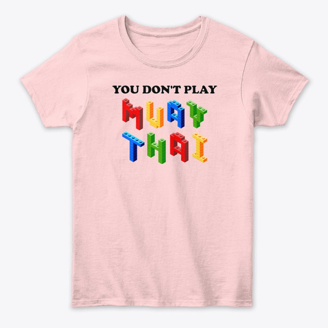 You Don't Play Muay Thai  Light Pink T-Shirt Front