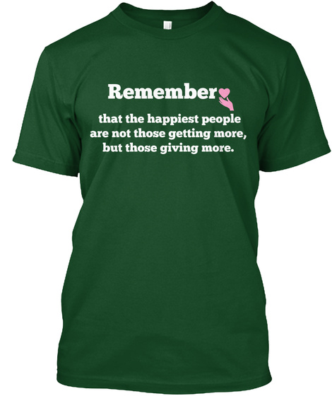 Remember   That The Happiest People  Are Not Those Getting More,  But Those Giving More. Deep Forest T-Shirt Front