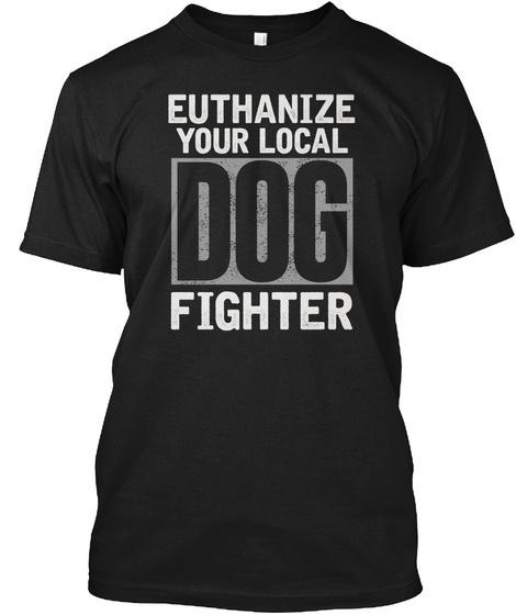 Euthanize Your Local Dog Fighter Black T-Shirt Front