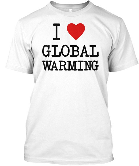 I Love Global Warming White T-Shirt Front