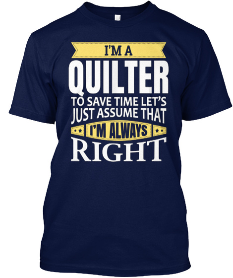 I'm A Quilter To Save Time Let's Just Assume That I'm Always Right Navy T-Shirt Front