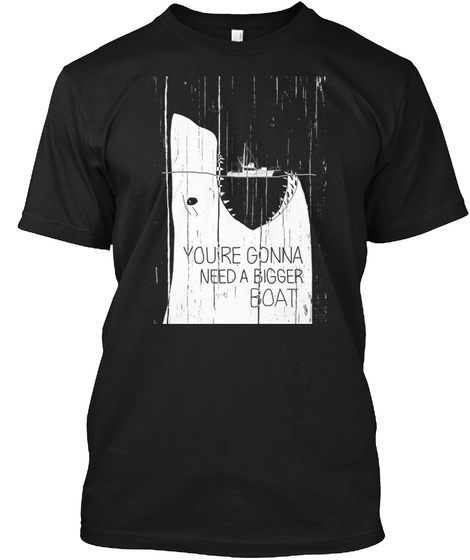 You're Gonna Need A Bigger Boat Black T-Shirt Front