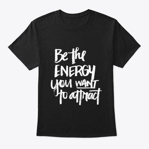 Be The Energy You Want To Attract Black T-Shirt Front