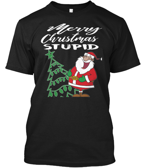 Merry Christmas Stupid T Shirt Black T-Shirt Front