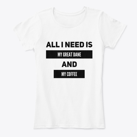 All I Need Is My Great Dane And Coffee White T-Shirt Front