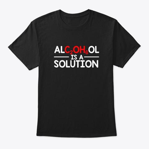 Alcohol Scientist Chemist Is A Solution Black T-Shirt Front
