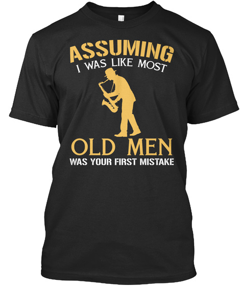 Assuming I Was Like Most Old Men Was Your First Mistake Black T-Shirt Front