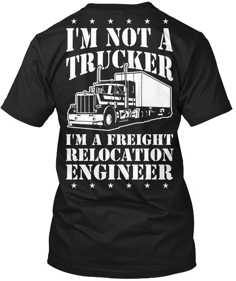 I'm Not A Trucker I'm A Freight Relocation Engineer Black T-Shirt Back