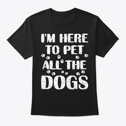 I'm Here To Pet All The Dogs Pet Lover Black T-Shirt Front