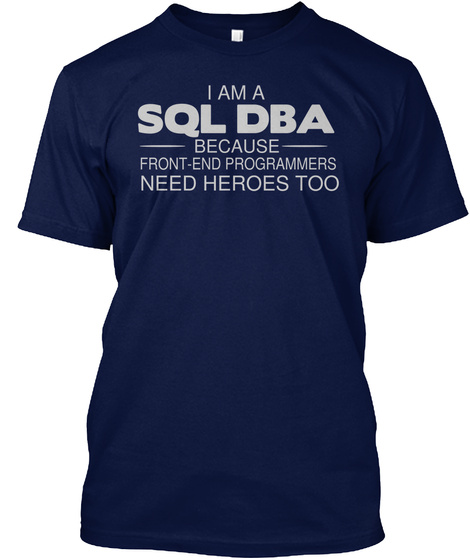 I Am A Sql Dba Because Front End Programmers Need Heroes Too Navy T-Shirt Front