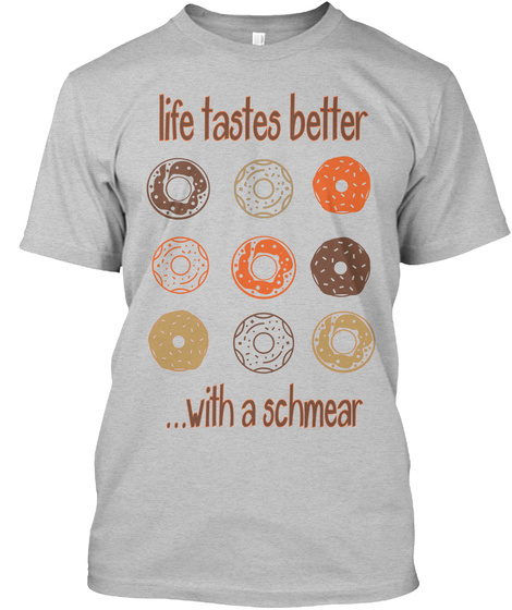 Life Takes Better  ... With A Schmear Light Heather Grey  T-Shirt Front