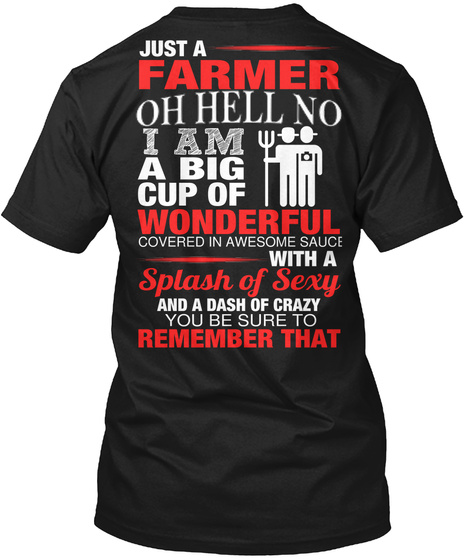Just A Farmer Oh Hell No I Am A Big Cup Of Wonderful Covered In Awesome Sauce With A Splash Of Sexy And A Dash Of... Black T-Shirt Back