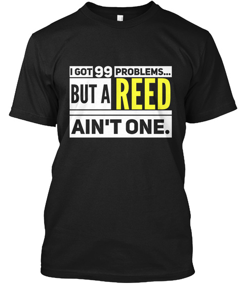 I Got 99 Problems... But A Reed Ain't One. Black T-Shirt Front
