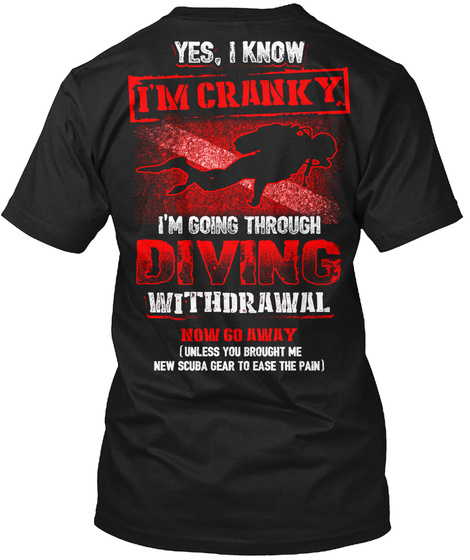 Yes, I Know I'm Cranky I'm Going Through Diving Withdrawal Now Go Away (Unless You Brought Me New Scuba Gear To Ease... Black T-Shirt Back