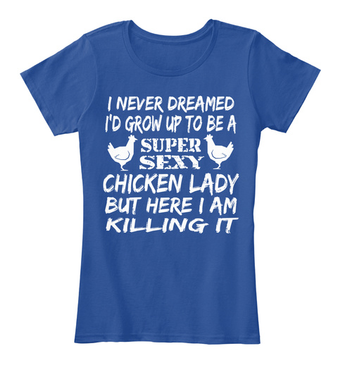 I Never Dreamed I'd Grow Up To Be A Super Sexy Chicken Lady But Here I Am Killing It Deep Royal  T-Shirt Front