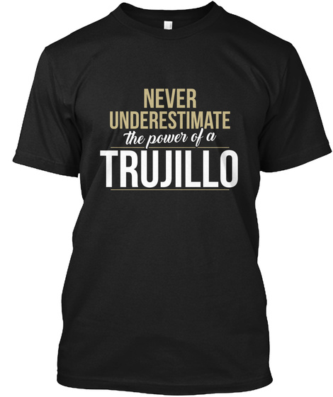 Never Underestimate The Power Of A Trujillo Black T-Shirt Front