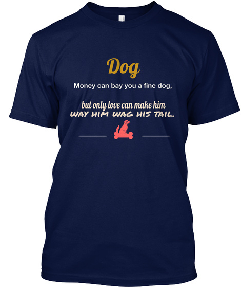 Dog Money Can Bay You A Fine Dog, But Only Love Can Make Him  Way Him Wag His Tail. Navy T-Shirt Front