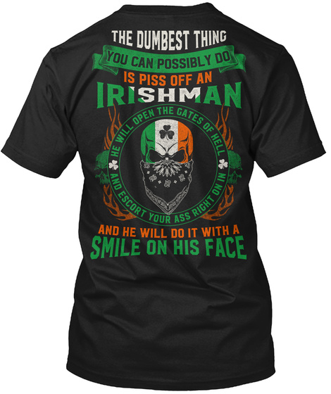 The Dumbest Thing You Can Possibly Do Is Piss Off An Irishman He Will Open The Gates Of Hell And Escort Your Ass... Black T-Shirt Back