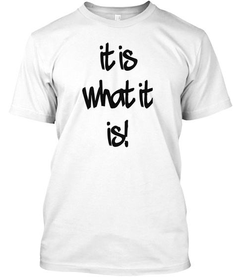 It Is What It Is! White T-Shirt Front