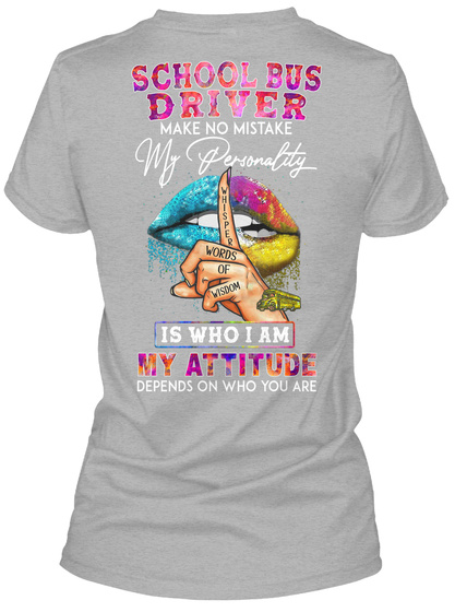 School Bus Driver Make No Mistake My Personality Whisper Words Of Wisdom Is Who I Am My Attitude Depends On Who You Are Sport Grey T-Shirt Back
