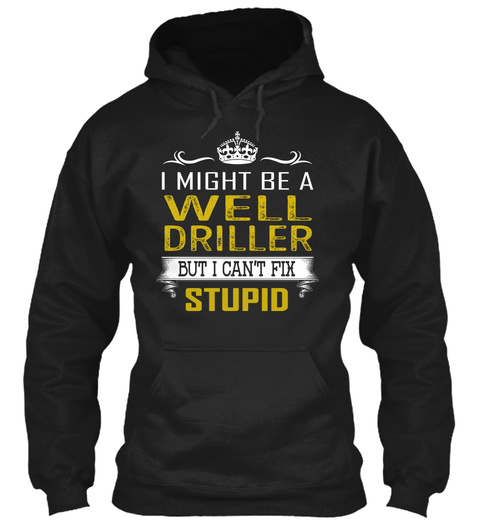 I Might Be A Well Driller But I Can't Fix Stupid Black T-Shirt Front