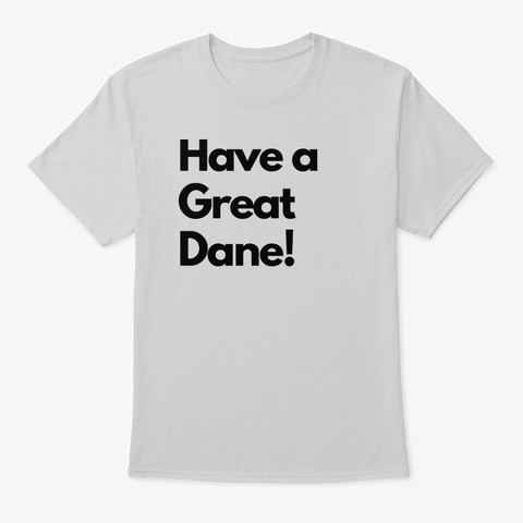 Have A Great Dane! Light Steel T-Shirt Front
