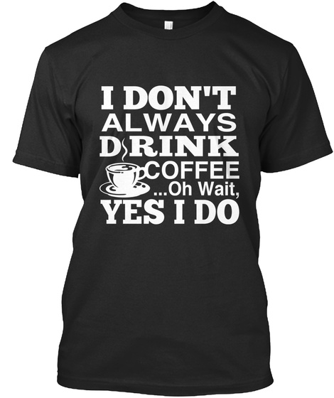 I Don't Always Drink Coffee... Oh Wait, Yes I Do Black T-Shirt Front