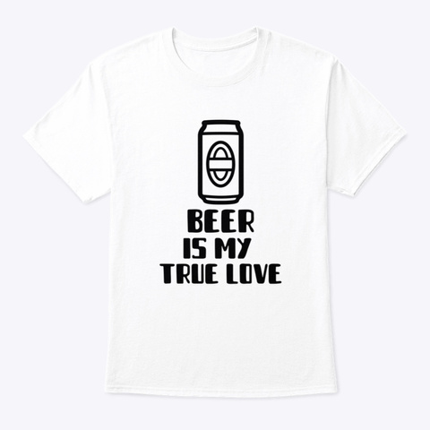 Beer Is My True Love White T-Shirt Front