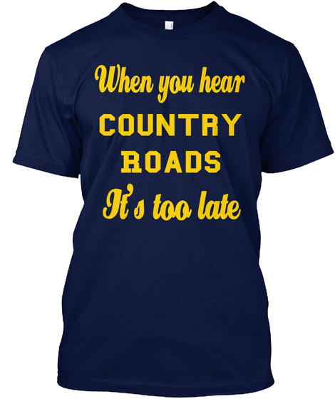When You Hear Country Roads It's Too Late Navy T-Shirt Front