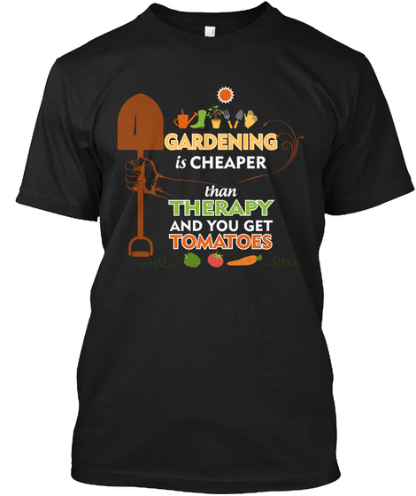 Gardening Is Cheaper Then Therapy And You Get Tomatoes Black T-Shirt Front