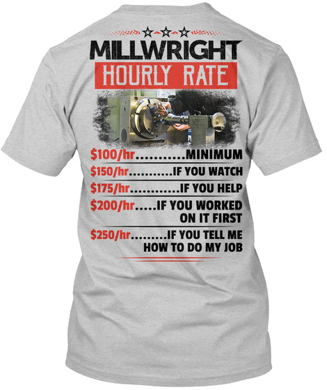 Millwright Hourly Rate  $100/Hr......... Minimum $150/Hr.......If You Watch $175/Hr........If You... Light Steel T-Shirt Back