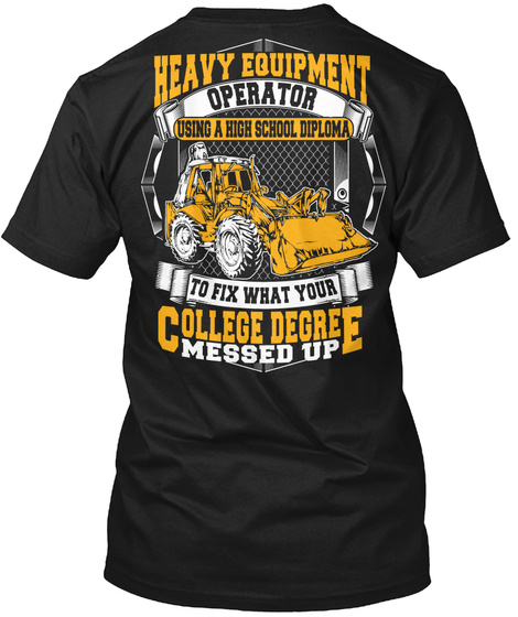 Heavy Equipment Operator Using A High School Diploma To Fix What Your College Degree Messed Up Black T-Shirt Back