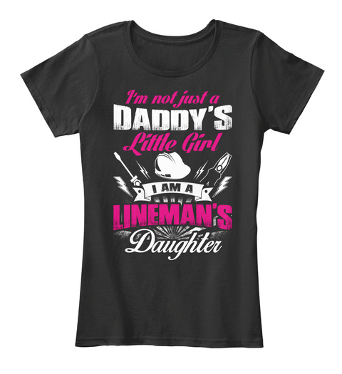 Im Not Just A Daddys Little Girl I Am A Linemans Daughter Black T-Shirt Front