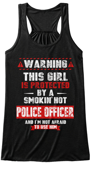 Warning This Girl Is Protected By A Smokin' Hot Police Officer And I'm Not Afraid To Use Him Black T-Shirt Front