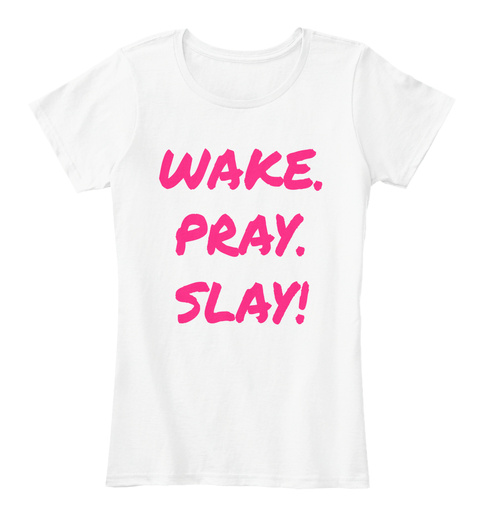 Wake. Pray. Slay!  White T-Shirt Front