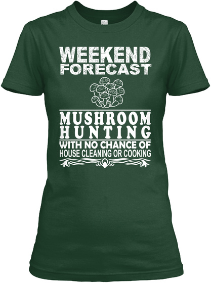 Weekend Forecast Mushroom Hunting With No Chance Of House Cleaning Or Cooking Forest Green T-Shirt Front