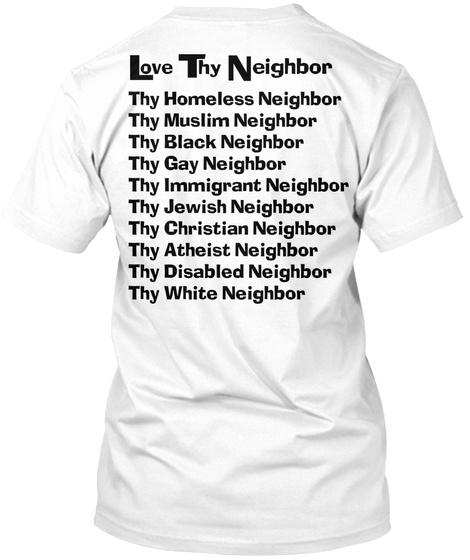 Love Thy Neighbor Thy Homeless Neighbor Thy Muslim Neighbor Thy Black Neighbor Thy Gay Neighbor Thy Immigrant... White T-Shirt Back