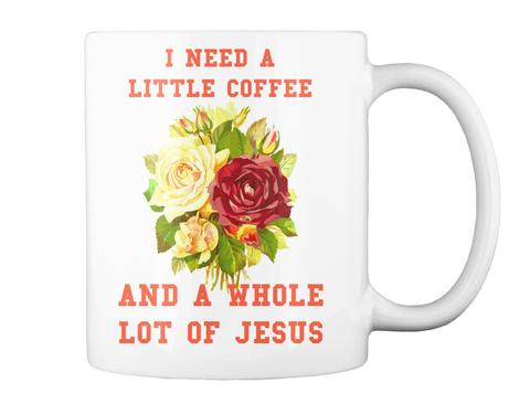 I Need A Little Coffee And A Whole Lot Of Jesus White Mug Back