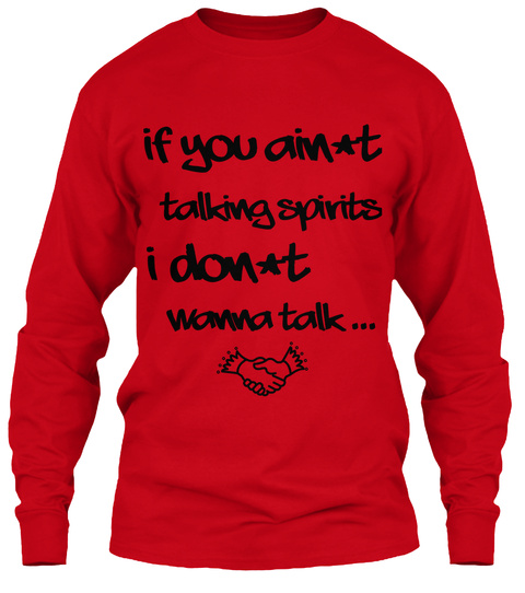 If You Ain't  Talking Spirits  I Don't  Wanna Talk ... Red T-Shirt Front