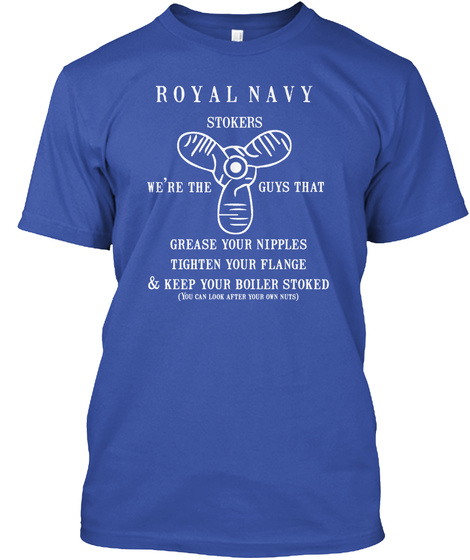 Royal Navy Stokers We're The Guys That Grease Your Nipples Tighten Your Flange & Keep Your Boiler Stoked( You Can... Royal T-Shirt Front