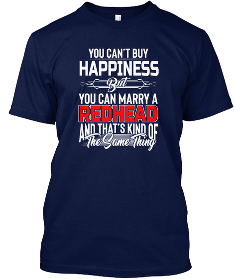 You Can't Buy Happiness But You Can Marry A Redhead And That's Kind Of The Same Thing Navy T-Shirt Front