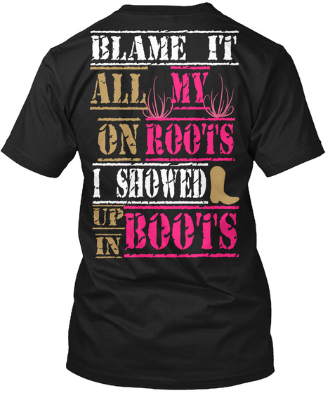 Blame It All On My Roots I Showed Up In Boots Black T-Shirt Back