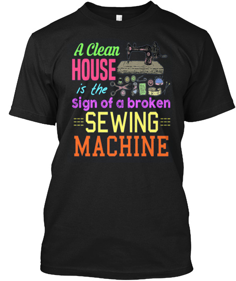 A Clean House Is The Sign Of A Broken Sewing Machine Black T-Shirt Front
