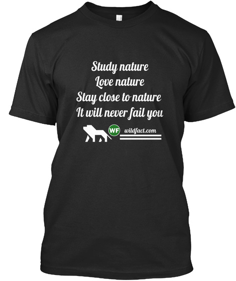 Study Nature Love Nature Stay Close To Nature  It Will Never Fail You Wildfact.Com Black T-Shirt Front