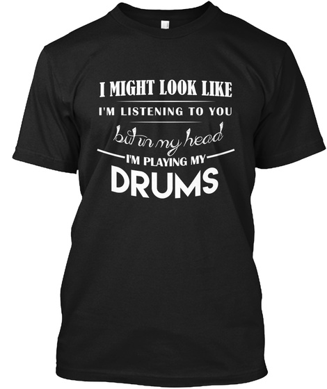 I Might Look Like I'm Listening To You But I'm My Head I'm Playing My Drums Black T-Shirt Front