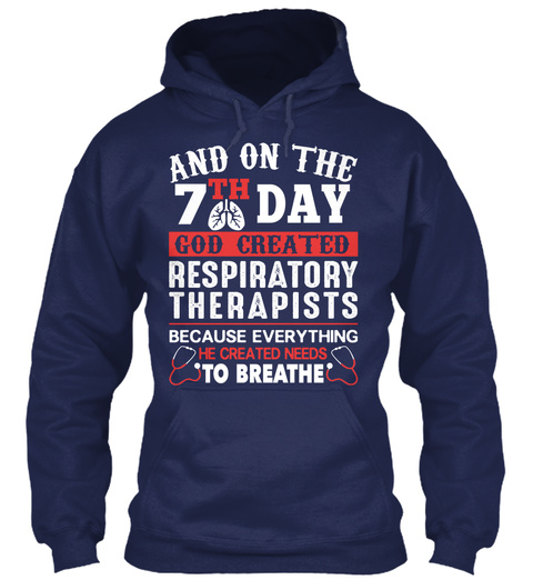 And On The 7th Day God Created Respiratory Therapists Because Everything He Created Needs To Breathe  Navy T-Shirt Front
