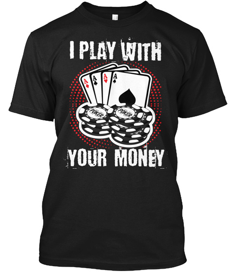 I Play With Your Money   Poker T Shirt Black T-Shirt Front