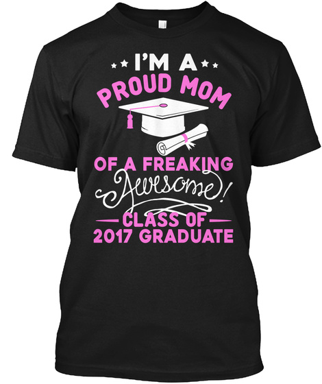 I'm A Proud Mom Of A Freaking Awesome Class Of 2017 Graduate Black T-Shirt Front