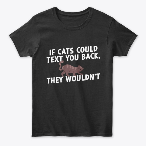 If Cats Could Text You Back They Wouldnt Black T-Shirt Front