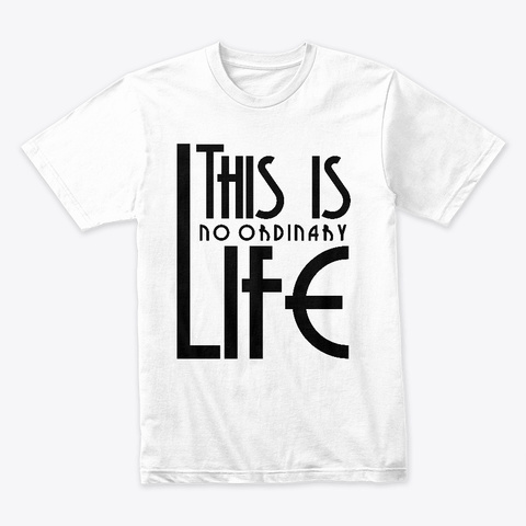 This Is No Ordinary Life White T-Shirt Front